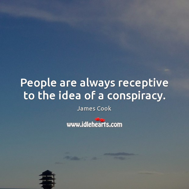 People are always receptive to the idea of a conspiracy. James Cook Picture Quote
