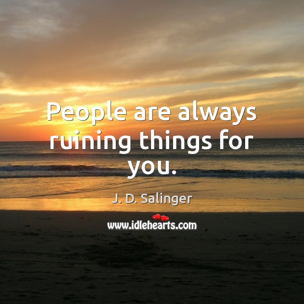 People are always ruining things for you. J. D. Salinger Picture Quote