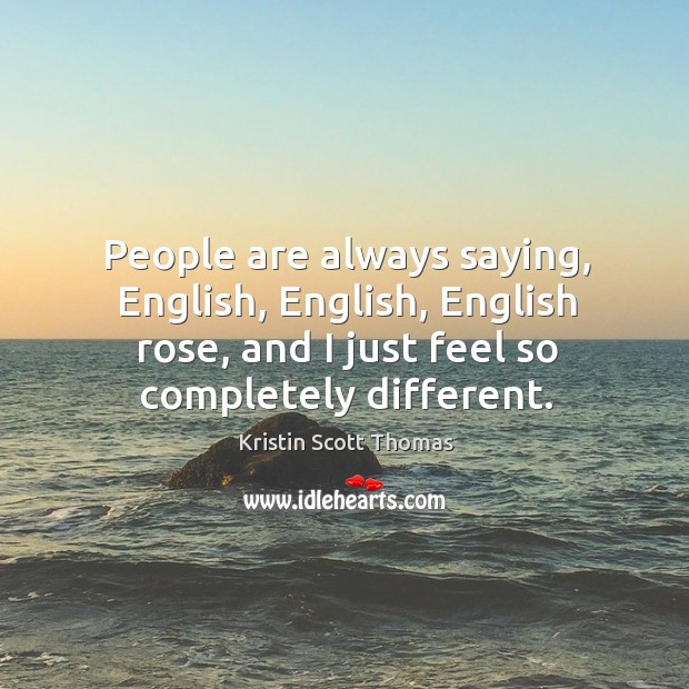 People are always saying, english, english, english rose, and I just feel so completely different. Image