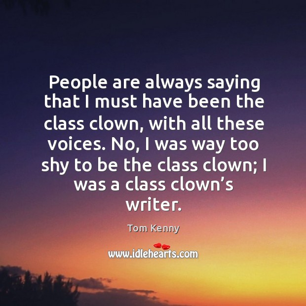 People are always saying that I must have been the class clown, with all these voices. Image