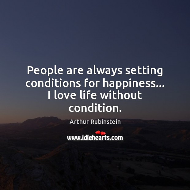 People are always setting conditions for happiness… I love life without condition. Arthur Rubinstein Picture Quote
