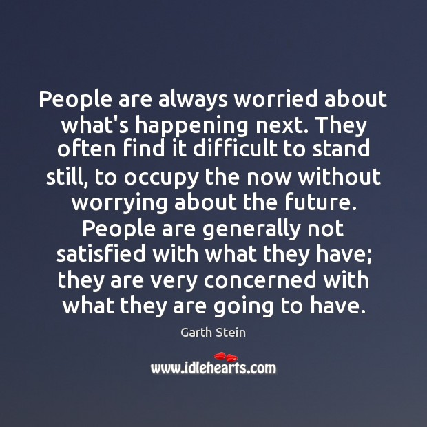 People are always worried about what's happening next. They often find it Garth Stein Picture Quote