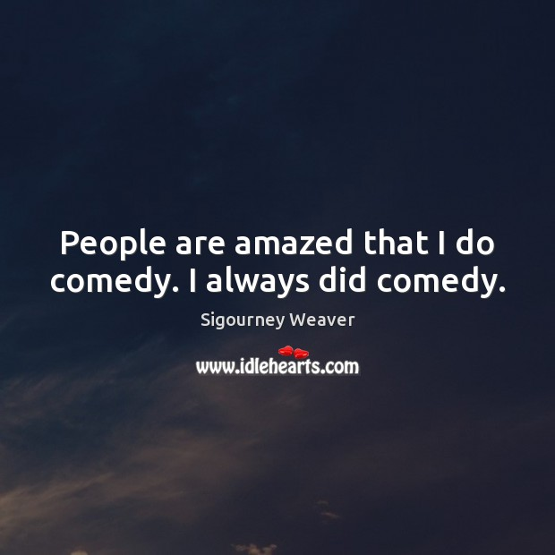 People are amazed that I do comedy. I always did comedy. Sigourney Weaver Picture Quote
