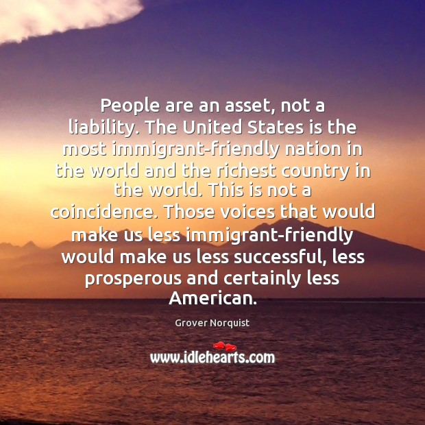 People are an asset, not a liability. The United States is the Grover Norquist Picture Quote