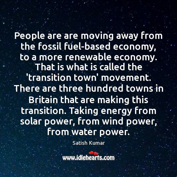 People are are moving away from the fossil fuel-based economy, to a Satish Kumar Picture Quote