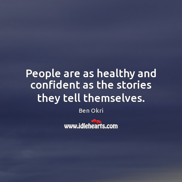 People are as healthy and confident as the stories they tell themselves. Ben Okri Picture Quote