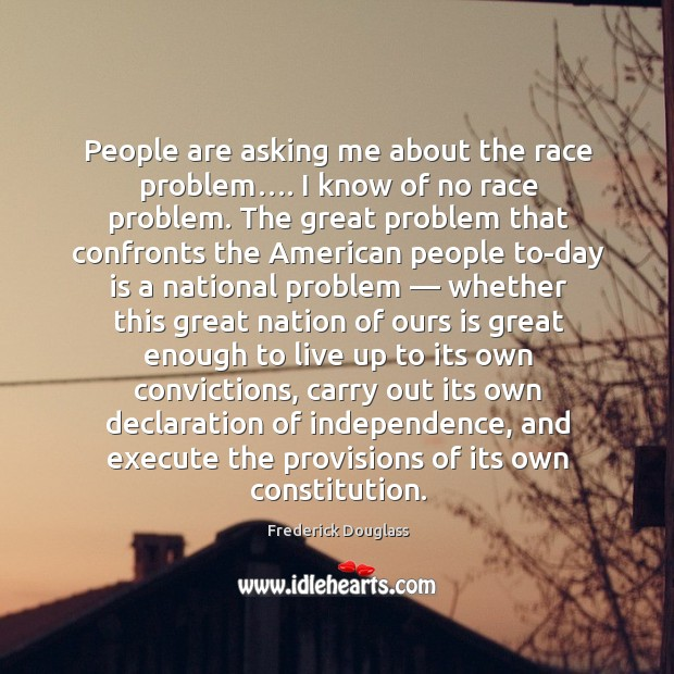 People are asking me about the race problem…. I know of no race problem. Image