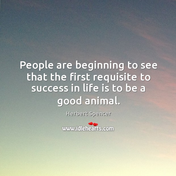Image, People are beginning to see that the first requisite to success in life is to be a good animal.