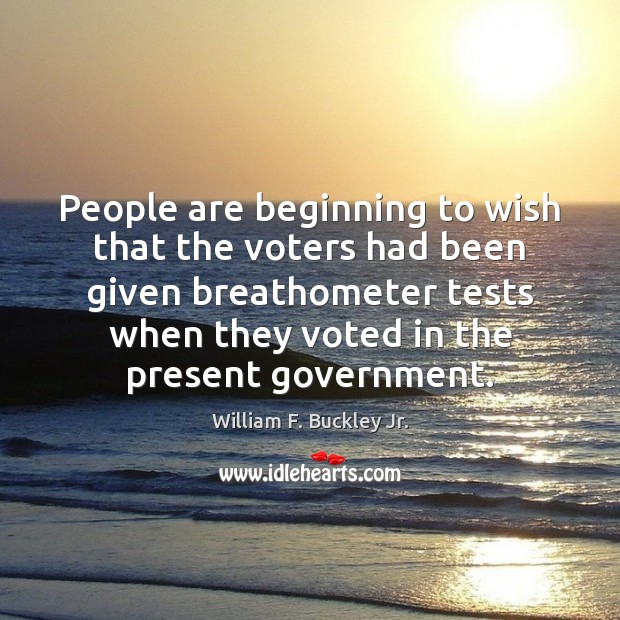 People are beginning to wish that the voters had been given breathometer William F. Buckley Jr. Picture Quote