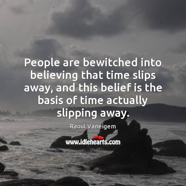 People are bewitched into believing that time slips away, and this belief Raoul Vaneigem Picture Quote