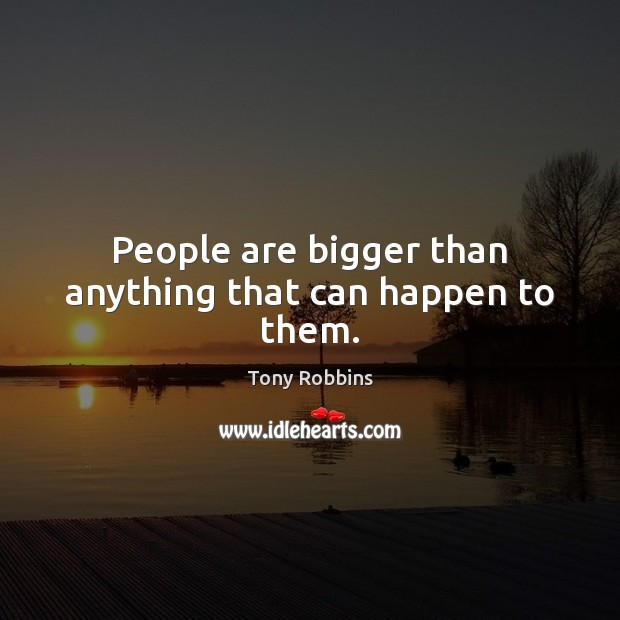 People are bigger than anything that can happen to them. Tony Robbins Picture Quote