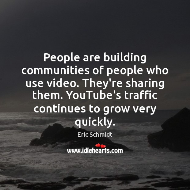 People are building communities of people who use video. They're sharing them. Image