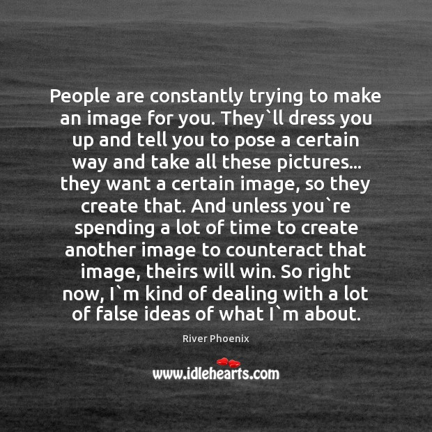 Image, People are constantly trying to make an image for you. They`ll