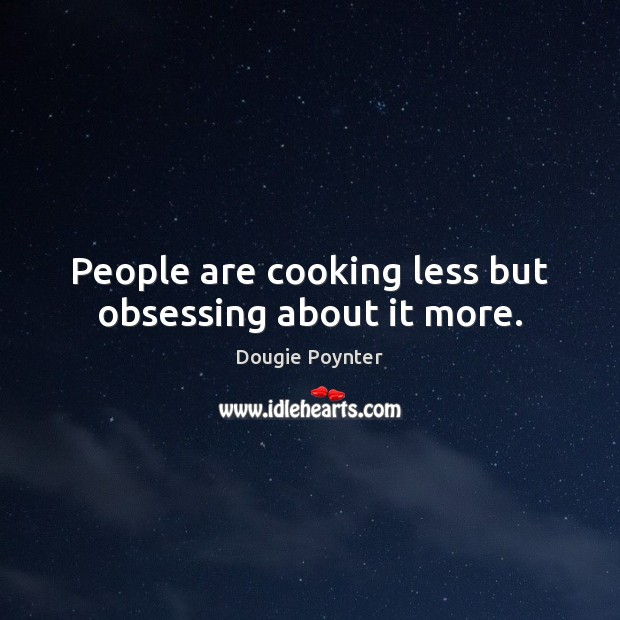 People are cooking less but obsessing about it more. Image