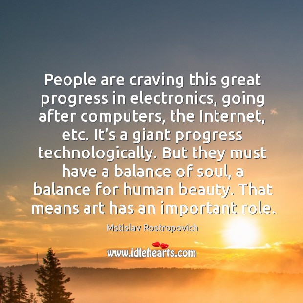 People are craving this great progress in electronics, going after computers, the Mstislav Rostropovich Picture Quote