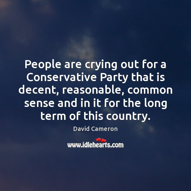 People are crying out for a Conservative Party that is decent, reasonable, David Cameron Picture Quote