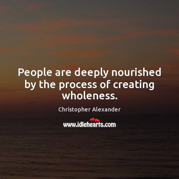 People are deeply nourished by the process of creating wholeness. Christopher Alexander Picture Quote