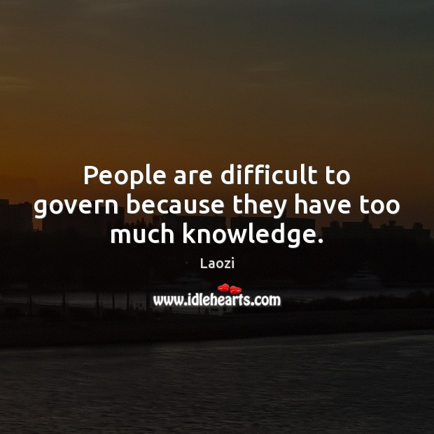 People are difficult to govern because they have too much knowledge. Image