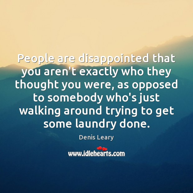 People are disappointed that you aren't exactly who they thought you were, Denis Leary Picture Quote