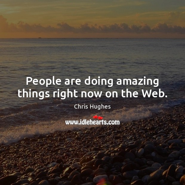 People are doing amazing things right now on the Web. Chris Hughes Picture Quote