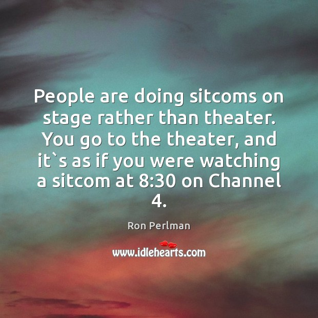 People are doing sitcoms on stage rather than theater. You go to Image