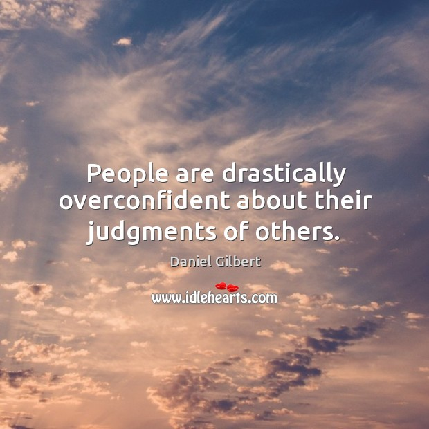 People are drastically overconfident about their judgments of others. Daniel Gilbert Picture Quote