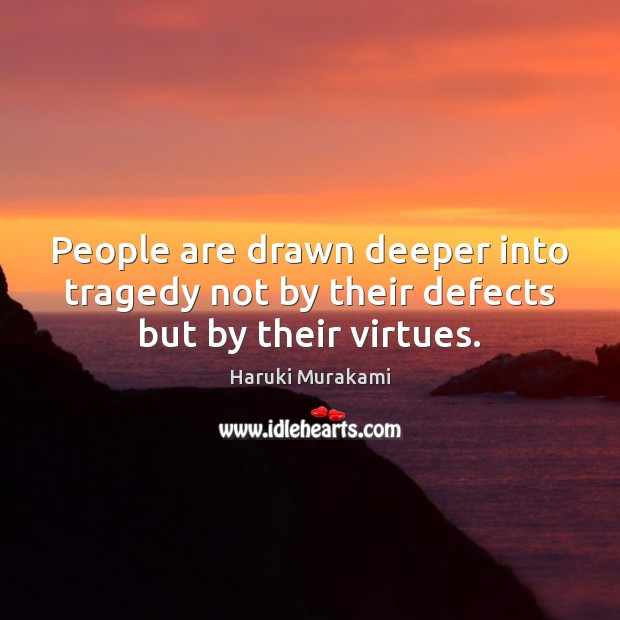 People are drawn deeper into tragedy not by their defects but by their virtues. Image