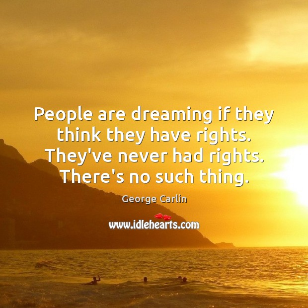 People are dreaming if they think they have rights. They've never had Image