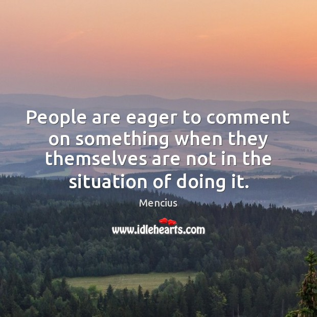 People are eager to comment on something when they themselves are not Mencius Picture Quote