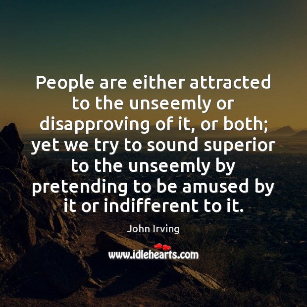 People are either attracted to the unseemly or disapproving of it, or John Irving Picture Quote