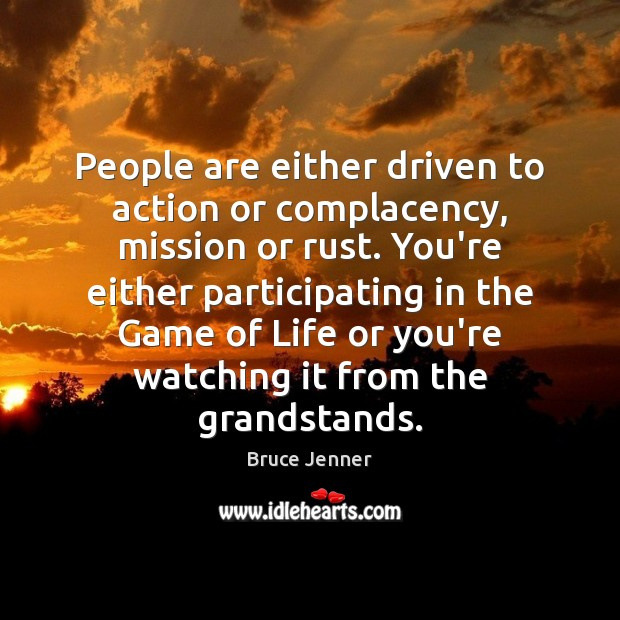 Image, People are either driven to action or complacency, mission or rust. You're