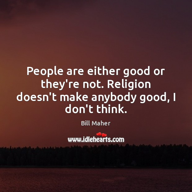 People are either good or they're not. Religion doesn't make anybody good, I don't think. Image