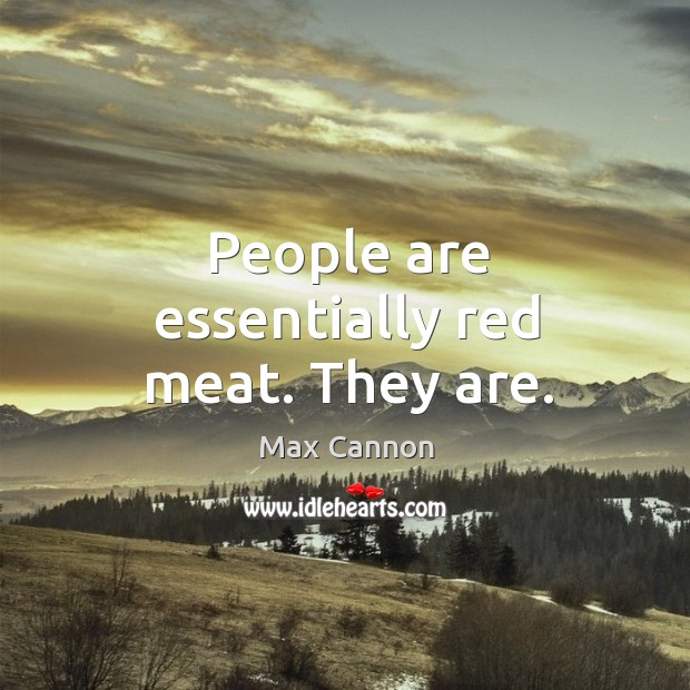 People are essentially red meat. They are. Image