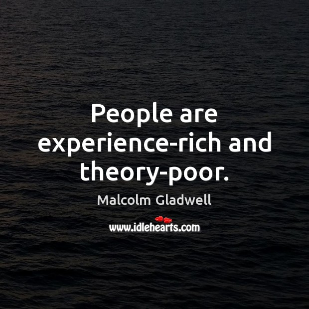 People are experience-rich and theory-poor. Malcolm Gladwell Picture Quote