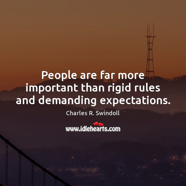 People are far more important than rigid rules and demanding expectations. Charles R. Swindoll Picture Quote