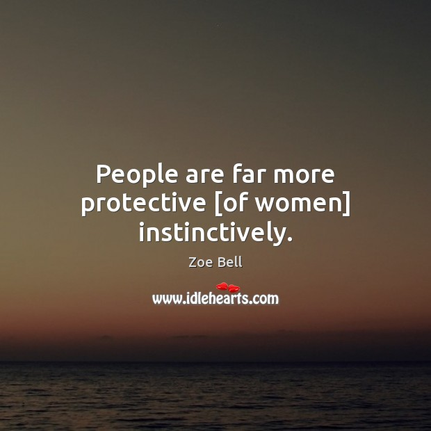 People are far more protective [of women] instinctively. Image