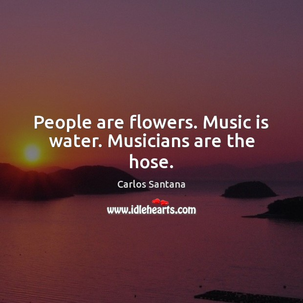 People are flowers. Music is water. Musicians are the hose. Image