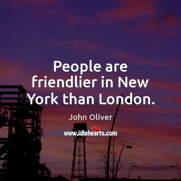People are friendlier in New York than London. John Oliver Picture Quote