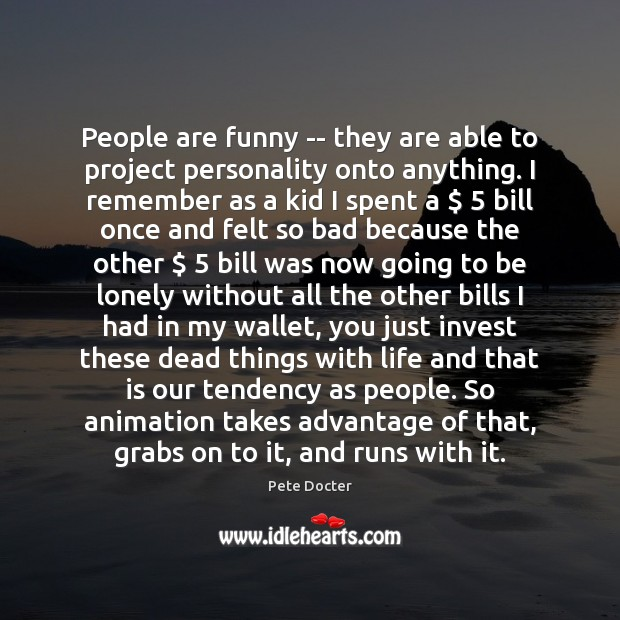 People are funny — they are able to project personality onto anything. Pete Docter Picture Quote