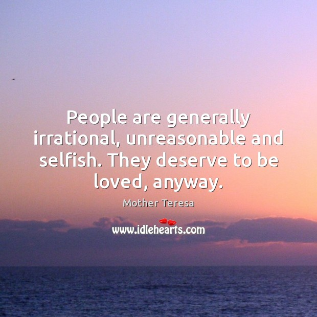 People are generally irrational, unreasonable and selfish. They deserve to be loved, To Be Loved Quotes Image