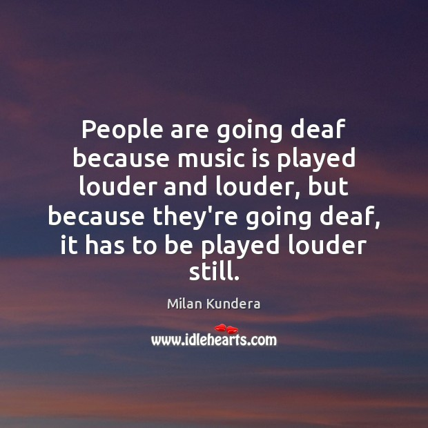 People are going deaf because music is played louder and louder, but Milan Kundera Picture Quote
