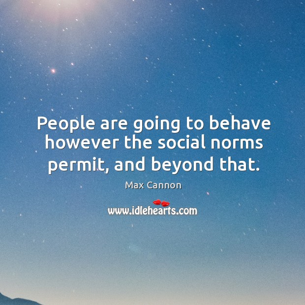 People are going to behave however the social norms permit, and beyond that. Max Cannon Picture Quote