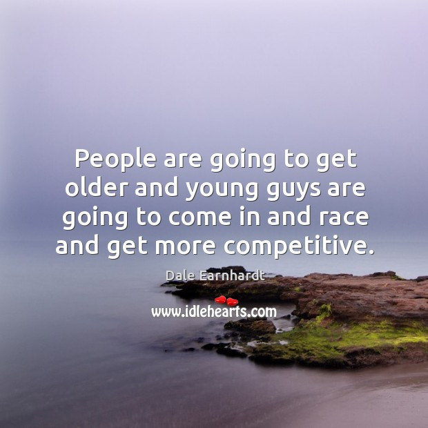 People are going to get older and young guys are going to come in and race and get more competitive. Dale Earnhardt Picture Quote