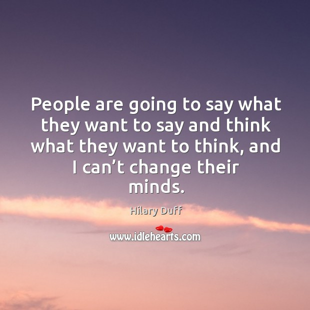 People are going to say what they want to say and think what they want to think, and I can't change their minds. Image