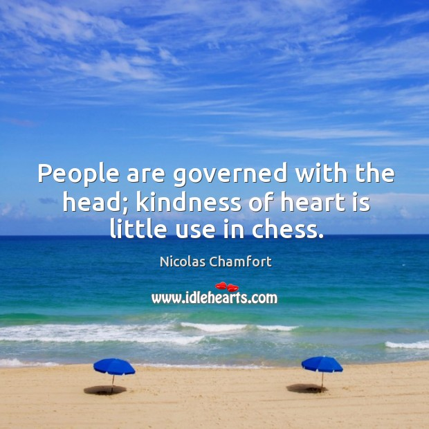 People are governed with the head; kindness of heart is little use in chess. Image