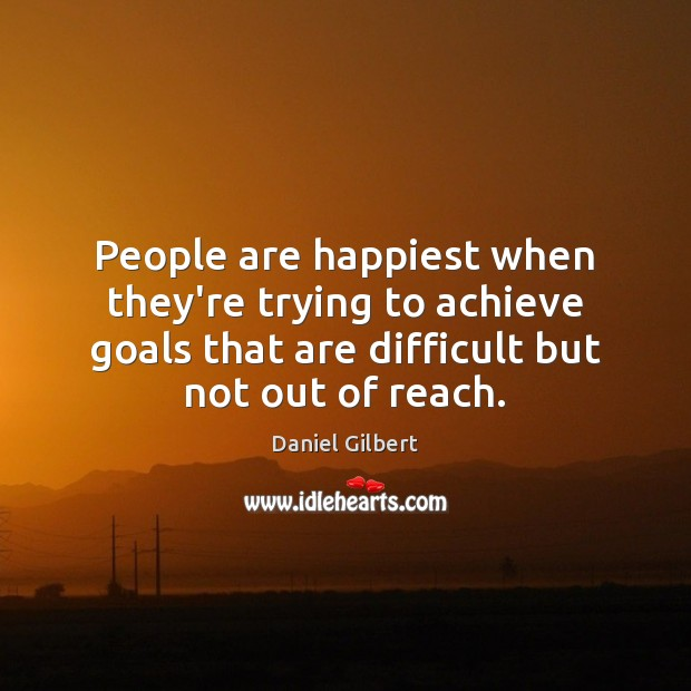 People are happiest when they're trying to achieve goals that are difficult Daniel Gilbert Picture Quote