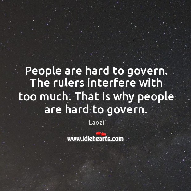 Image, People are hard to govern. The rulers interfere with too much. That