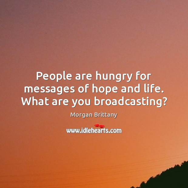 People are hungry for messages of hope and life. What are you broadcasting? Image