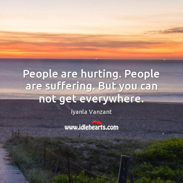 People are hurting. People are suffering. But you can not get everywhere. Image