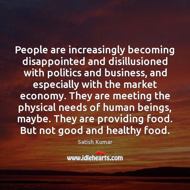 People are increasingly becoming disappointed and disillusioned with politics and business, and Satish Kumar Picture Quote